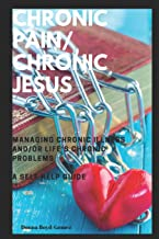 CHRONIC PAIN/ CHRONIC JESUS ............Managing Chronic Illness and/or Life's Chronic Problems: A Self Help Guide