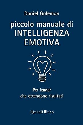 Piccolo manuale di intelligenza emotiva: Per leader che ottengono risultati