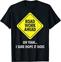 Road Work Ahead Uh Yeah I Sure Hope It Does Sarcastic Shirt