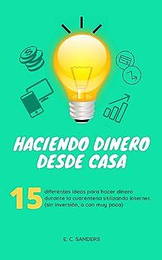 HACIENDO DINERO DESDE CASA: 15 diferentes ideas para hacer dinero durante la cuarentena (sin dinero, o con muy poco de él). (Marketing & Negocios nº 1) (Spanish Edition)