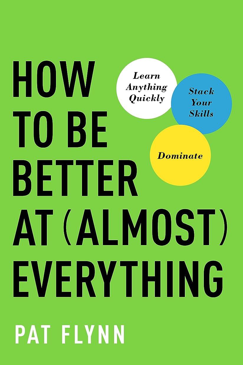 これら加害者放課後How to Be Better at Almost Everything: Learn Anything Quickly, Stack Your Skills, Dominate (English Edition)