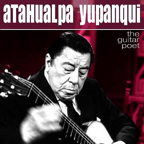 The Guitar Poet - El Poeta De La Guitarra de Atahualpa Yupanqui en ...