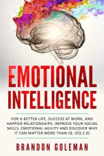 Emotional Intelligence: For a Better Life, success at work, and happier relationships. Improve Your Social Skills, Emotional Agility and Discover Why it Can Matter More Than IQ. (EQ 2.0)
