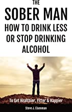 The Sober Man: How To Drink Less Or Stop Drinking Alcohol To Get Healthier, Fitter & Happier