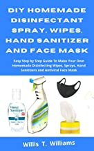 DIY Homemade Disinfectant Spray, Wipes, Hand Sanitizer and Face Mask: Easy Step by Step Guide to Make Your Own Homemade Disinfecting Wipes, Sprays, Hand Sanitizer and Antiviral Face Mask