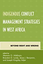 Indigenous Conflict Management Strategies in West Africa: Beyond Right and Wrong (Conflict and Security in the Developing ...