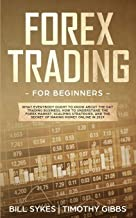 Forex Trading for Beginners: What Everybody Ought to Know About the Day Trading Business, How to Understand the Forex Market, Scalping Strategies, and the Secret of Making Money Online
