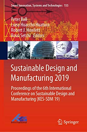 Sustainable Design and Manufacturing 2019: Proceedings of the 6th International Conference on Sustainable Design and Manufacturing (KES-SDM 19) (Smart Innovation, Systems and Technologies Book 155)