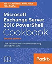 Microsoft Exchange Server 2016 PowerShell Cookbook - Fourth Edition: Powerful recipes to automate time-consuming administrative tasks