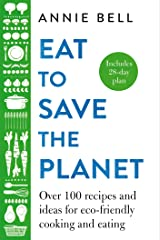 Eat to Save the Planet: Over 100 Recipes and Ideas for Eco-Friendly Cooking and Eating Kindle Edition