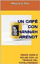 UN CAFÉ CON HANNAH ARENDT: MEDIA HORA A SOLAS CON LA TEÓRICA DEL TOTALITARISMO (UN CAFÉ CON... Nº nº 19) (Spanish Edition)