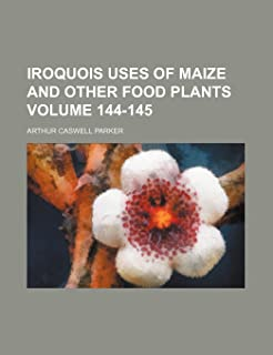 Iroquois Uses of Maize and Other Food Plants Volume 144-145
