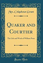 Quaker and Courtier: The Life and Work of William Penn (Classic Reprint)