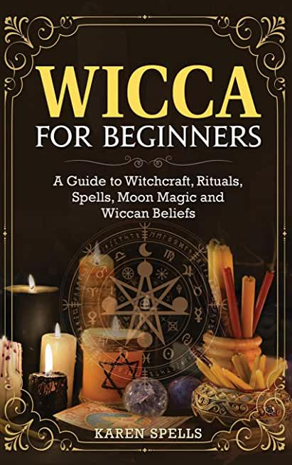 Wicca for Beginners: A Guide to Witchcraft, Rituals, Spells, Moon Magic and Wiccan Beliefs
