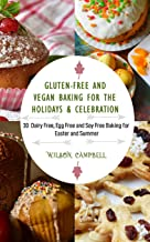 GLUTEN-FREE AND VEGAN BAKING FOR THE HOLIDAYS & CELEBRATION: 30 Dairy Free, Egg Free and Soy Free Baking for Easter and Su...