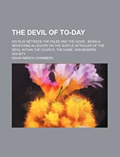 The Devil of To-Day; His Play Between the False and the Good Being a Searching Allegory on the Subtle Intrigues of the Dev...