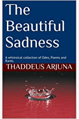 The Beautiful Sadness: A Collection of Whimsical Odes, Poems and Rants. Kindle Edition