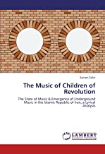 The Music of Children of Revolution: The State of Music & Emergence of Underground Music in the Islamic Republic of Iran, a Lyrical Analysis