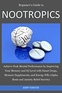 Beginner's Guide to NOOTROPICS: Achieve Peak Mental Performance by Improving Your Memory and IQ Level with Smart Drugs, Memory Supplements, And Energy ... Anxiety Relief Secrets) (English Edition)
