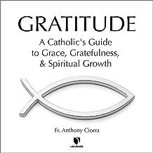 Gratitude: A Catholic's Guide to Grace, Gratefulness, and Spiritual Growth