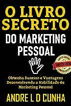 O LIVRO SECRETO DO MARKETING PESSOAL: Obtenha Sucesso e Vantagens Desenvolvendo a Habilidade de Marketing Pessoal