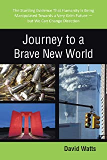 Journey to a Brave New World: The Startling Evidence That Humanity Is Being Manipulated Towards a Very Grim Future-But We ...