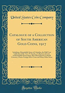 Catalogue of a Collection of South American Gold Coins, 1917: Including a Remarkable Series of Colombia, the Half Cent Collection of Dr. Geo. P. ... Colonial Currency, Choice Foreign