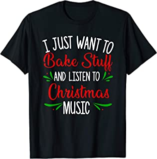 I Just Want To Bake Stuff And Listen To Christmas Music Gift T-Shirt