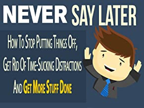 Never Say Later - ATTENTION: Time Wasters and Procrastinators Finally How To Stop Putting Things Off, Get Rid Of Time-Sucking Distractions And Get More Stuff Done