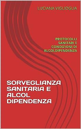 SORVEGLIANZA SANITARIA E ALCOLDIPENDENZA: PROTOCOLLI SANITARI E CONDIZIONI DI ALCOLDIPENDENZA (Medico competente Vol. 2)