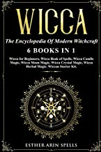 Wicca: The Encyclopedia Of Modern Witchcraft. 6 books in1: Wicca for Beginners, Book of Spells, Candle Magic, Moon Magic, ...