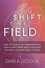 Shift the Field: How to Deliver the Transformation Your Clients Crave While Unlocking the Magic You Were Born to Share
