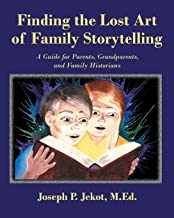 Finding the Lost Art of Family Storytelling: A Guide for Parents, Grandparents, and Family Historians