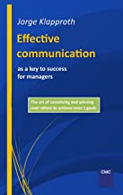 Effective communication as a key to success for managers: The art of convincing and winning over others to achieve one's goals. (English Edition)
