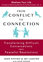 From Conflict To Connection: Transforming Difficult Conversations Into Peaceful Resolutions (Mediate Your Life: A Guide to Removing Barriers to Communication Book 2)