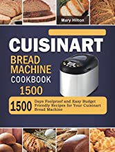 Cuisinart Bread Machine Cookbook 1500: 1500 Days Foolproof and Easy Budget Friendly Recipes for Your Cuisinart Bread Machine