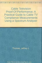 Cable Television Proof-Of-Performance: A Practical Guide to Cable TV Compliance Measurements Using a Spectrum Analyzer