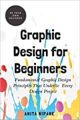 Graphic Design for Beginners: Fundamental Graphic Design Principles that Underlie Every Design Project (Be Your Own Designer Book 2) Kindle Edition