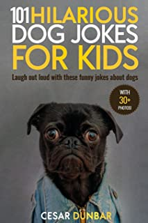 101 Hilarious Dog Jokes For Kids: Laugh Out Loud With These Funny Jokes About Dogs (WITH 30+ PICTURES)! (Dog Books)