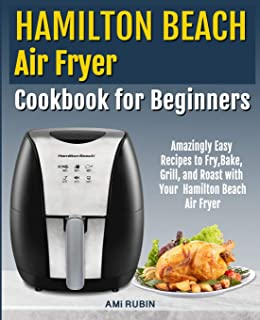 Hamilton Beach Air Fryer Cookbook for Beginners: Amazingly Easy Recipes to Fry, Bake, Grill, and Roast with Your Hamilton ...