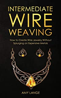 Intermediate Wire Weaving: How Intermediate Wire Weavers Can Create Beautiful Jewelry Without Splurging on Expensive Metals