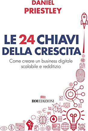 Le 24 chiavi della crescita. Come creare un business digitale scalabile e redditizio