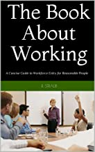 The Book About Working: A Concise Guide to Workforce Entry for Reasonable People