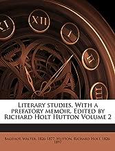 Literary Studies. with a Prefatory Memoir. Edited by Richard Holt Hutton Volume 2