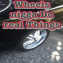 Wheel Nigga Do Real Things [Explicit]