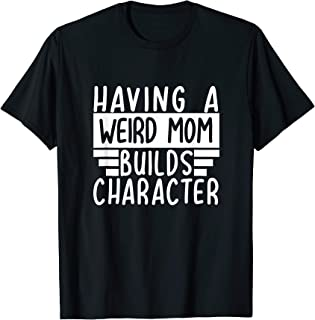 Having A Weird Mom Builds Character - Funny Moms Gift T-Shirt