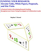 Funding Your Research: Elevator Talks, White Papers, Proposals and Site Visits: A Practical Guide to Developing Research Funding throughout your Career: Young Investigator to Collaboration Leader