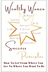 Wealthy Women Success Principles: How To Get From Where You Are To Where You Want To Be Kindle Edition