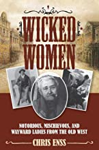 Wicked Women: Notorious, Mischievous, and Wayward Ladies from the Old West