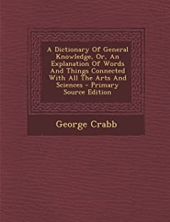 A Dictionary of General Knowledge, Or, an Explanation of Words and Things Connected with All the Arts and Sciences - Prima...